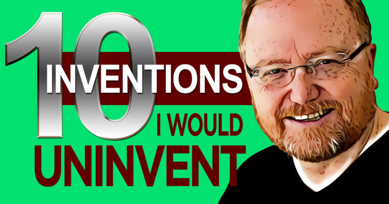 10 Inventions I Would Uninvent